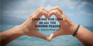 Looking for love in all the wrong places by Dr. Michelle Bengtson