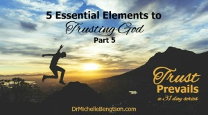 5 Essential Elements to Trusting God Part 5 by Dr. Michelle Bengtson