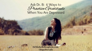 Ask Dr B 6 Ways to Practice Gratitude When You Are Depressed by Dr. Michelle Bengtson