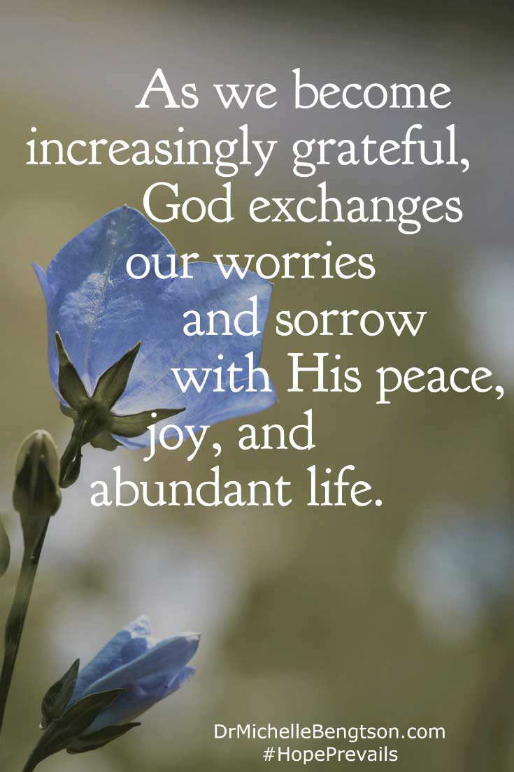 Proverbs tells us we are what we think in our heart. As we become increasingly grateful, God exchanges our worries and sorrow with His peace, joy, and abundant life. Our circumstances may not change, but our mindset does.
