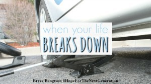 When Your Life Breaks Down by Bryce Bengtson #HopeForTheNextGeneration