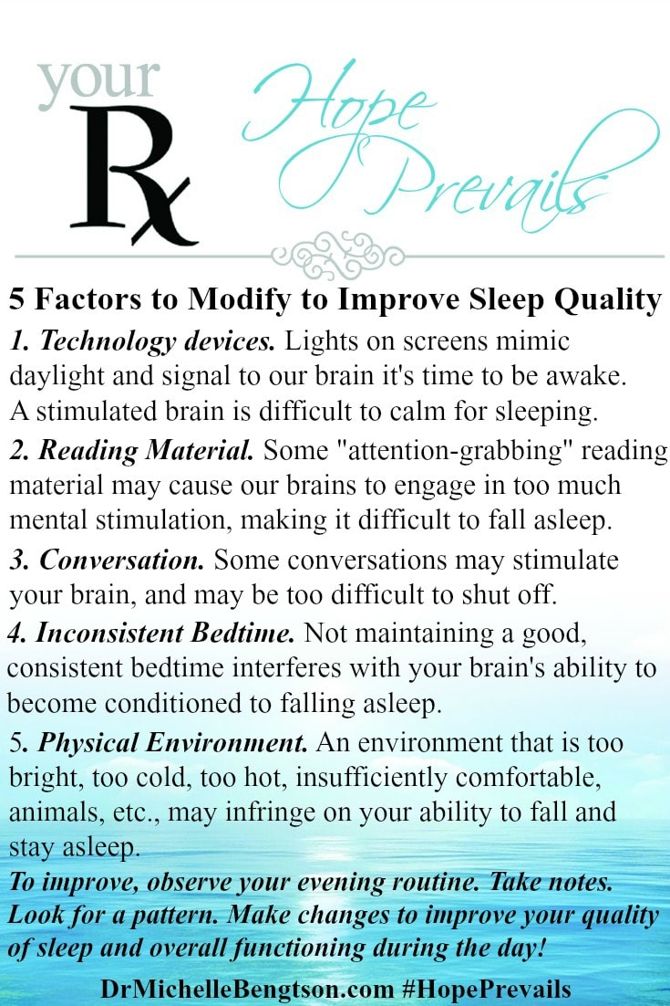 5 Factors to Modify to Improve Sleep Quality. To improve, observe your evening routine. Assess factors that may contribute to suboptimal sleep hygiene. You may see a combination of factors. Take some notes and look for a pattern. Make changes to improve your quality of sleep and overall functioning during the day!