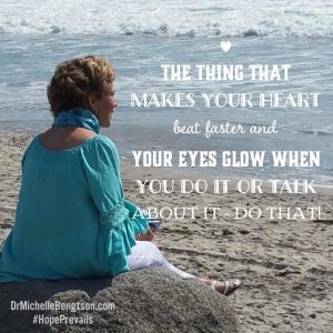 Do that thing that makes your heart beat faster and your eyes glow when you do it or talk about it. Do that!