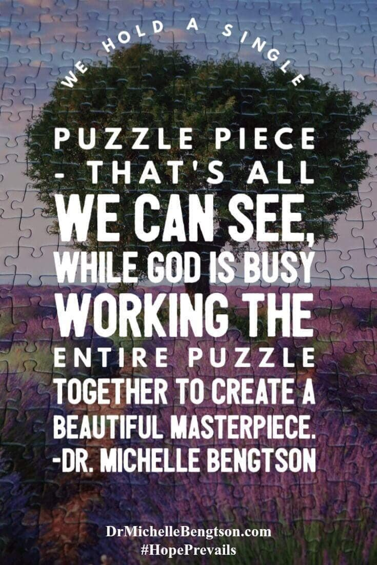 God is always orchestrating the bigger picture. We hold a single puzzle piece - that's all we can see, while God is busy working the entire puzzle together to create a beautiful masterpiece. Dr. Michelle Bengtson