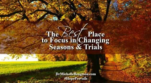 The Best Place to Focus in Changing Seasons & Trials