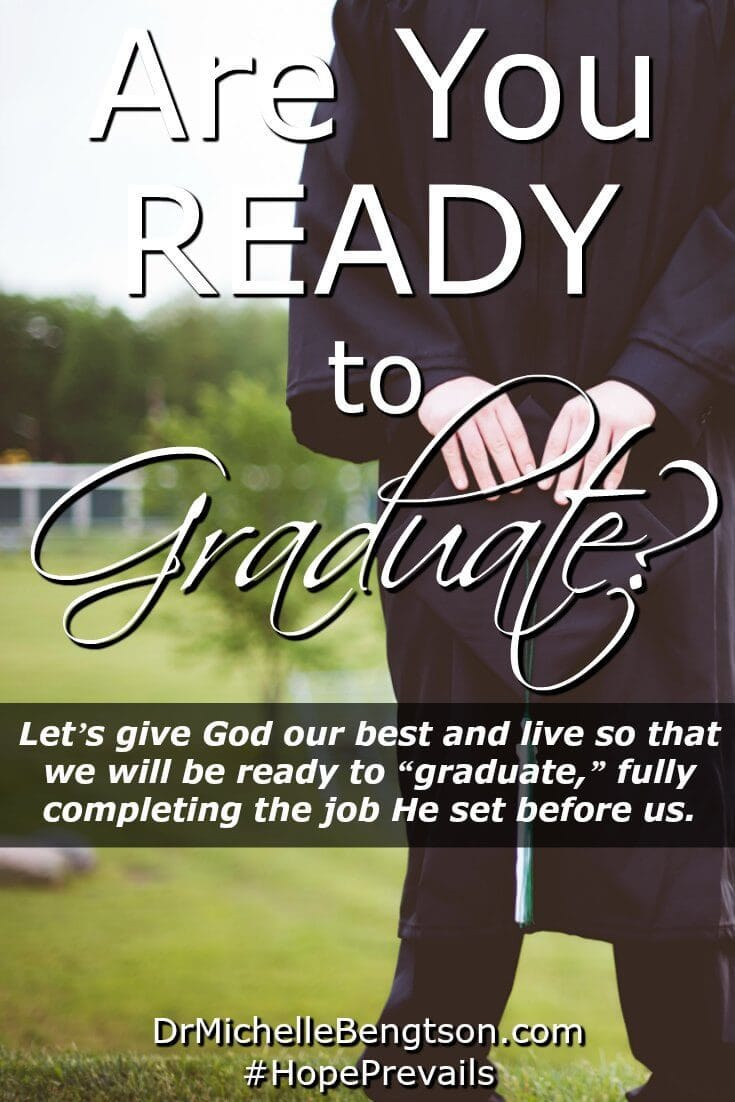 "Are you ready to graduate? My son, the graduate, was encouraged to give his best effort until the very end. Have you done enough with the time God has given you? I want to give God my best until the time He calls me to ""graduate"" home to be with Him."