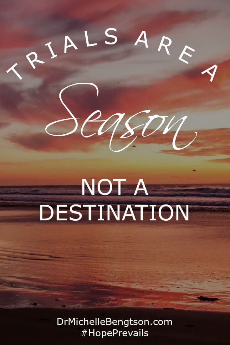 God's word says that when we go through the difficult times (so we can be assured we will!), He will be with us. But it also says we will go through it. It's a season. Not a destination.