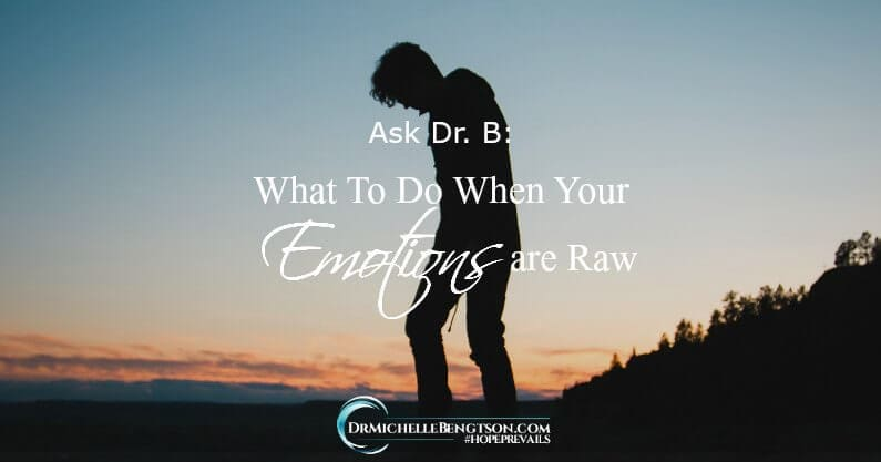 Ask Dr. B: What to Do When Your Emotions Are Raw