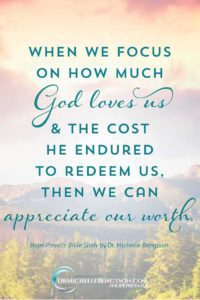 When we focus on how much God loves us and the cost he endured to redeem us then we can appreciate our worth. #HopePrevails #BibleStudy