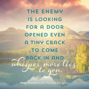 The enemy is looking for a door opened even a tiny crack to come back in and whisper more lies to you.