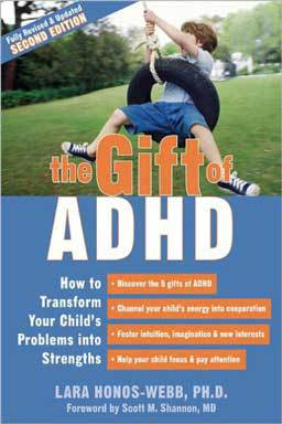 The Gift of ADHD: How to Transform Your Child's Problems Into Strengths by Lara Honos-Webb. Learn how to help your child develop control over inattentive, hyperactive behavior.