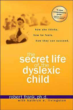 The Secret Life of the Dyslexic Child: How She thinks. How He Feels. How They Can Succeed by Robert Frank, Ph.D. gives steps parents can use to help their child build self-esteem and confidence to create a life of success.