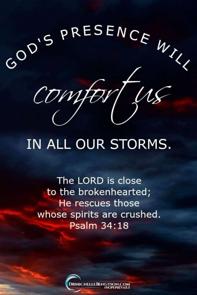 "Our crises do not take God by surprise—He's already there. His presence will comfort us in all our storms. ""The LORD is close to the brokenhearted; he rescues those whose spirits are crushed"" (Psalm 34:18)."
