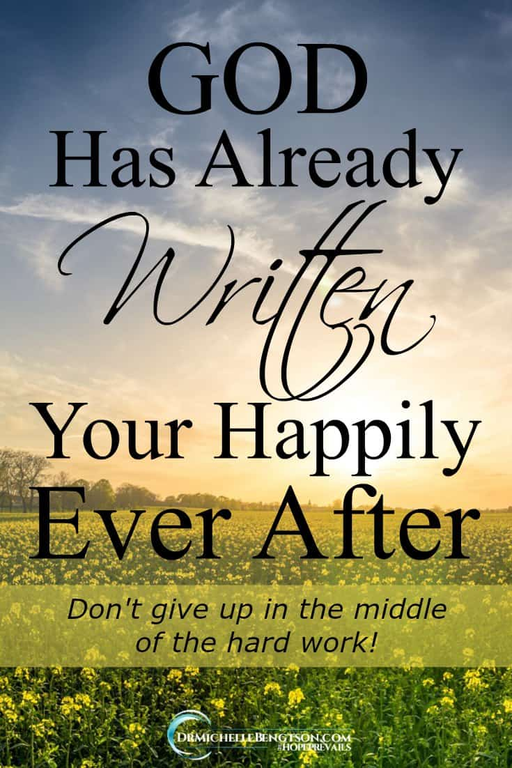 God is actively working to finish what He started in you. Don't give up in the middle of the hard work. He's already written your happily ever after.