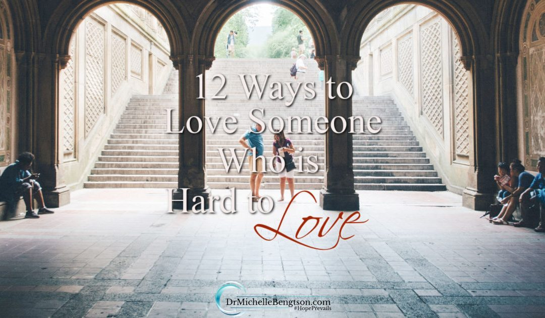 12 ways to love someone who is hard to love because of their attitudes, words or actions.