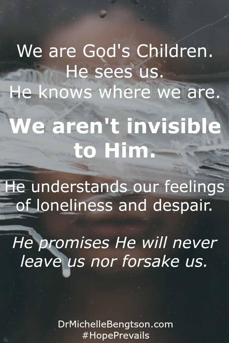 We are God's children. He sees us. He knows where we are. We aren't invisible to Him. He understands our feelings of loneliness and despair. But He promises us that He will never leave us or forsake us.