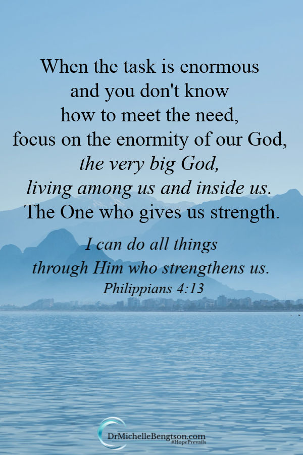 When the task is enormous and you don't know how to meet the need, focus on the enormity of our God, the very big God, living among us and inside us. The One who gives us strength. Philippians 4:13 Read more for where to put your focus. #God #faith #encouragement