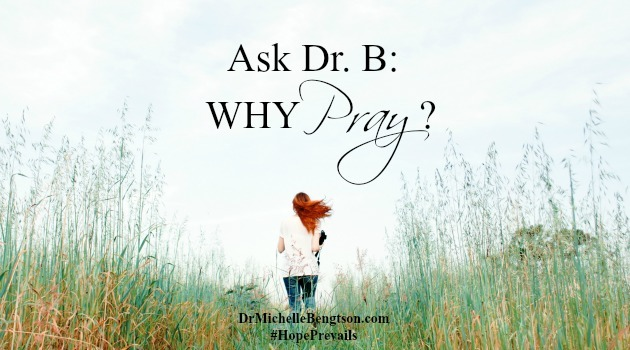 Ask Dr B: Why Pray? by Dr. Michelle Bengtson
