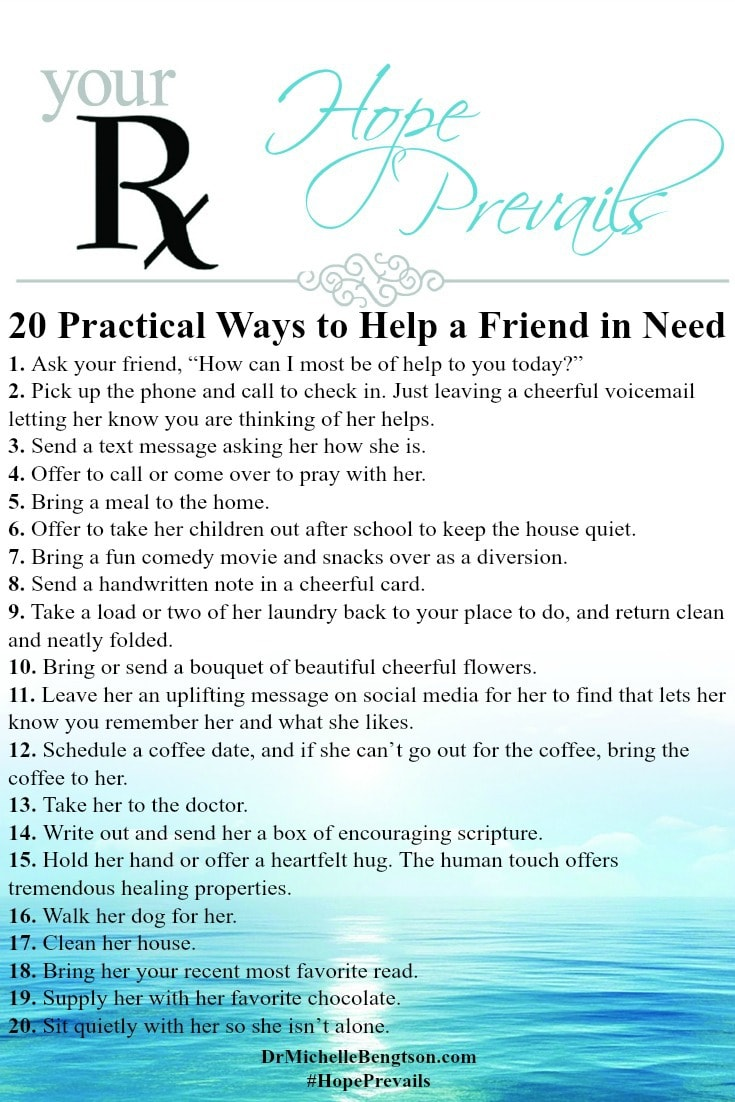 20 Practical Ways to Help a Friend in Need. During the hardest times in life we are given not only the responsibility but also the privilege of being the hands and feet of Jesus to minister to others in their need. Sometimes, we don't know how to help so we do nothing. Do you know what kind of help to offer? It's your presence that is felt the most. Here are 20 ways to offer practical help to a friend in need.