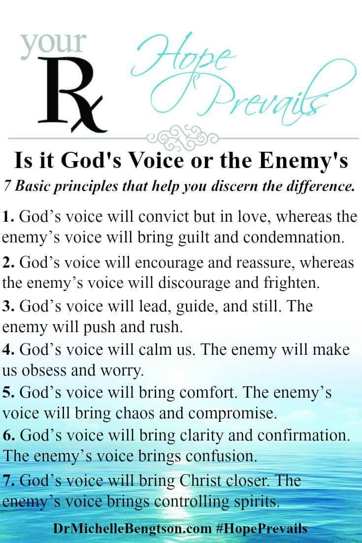 How can I know the difference between God's voice, my voice and the enemy's voice? Many Christ-followers have asked that same question at some point in their journey! The enemy would like you to believe that you can't hear God's voice, but the truth is God is speaking all the time—we just have to learn to become more attuned to hearing His voice and discerning the difference between His voice and the enemy's voice. Apply these basic principles to help you discern if the voice you are hearing are God's or the enemy's.