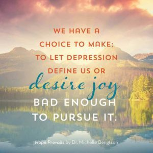 We have a choice to make: to let depression define us or desire joy bad enough to pursue it. - Dr. Michelle Bengtson