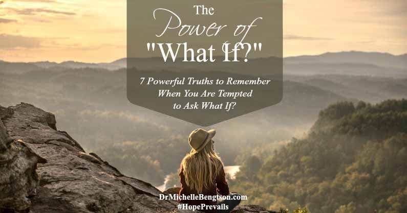 "The Power of ""What If?"" 7 Powerful Truths to Remember When You Are Tempted to Ask What If?"