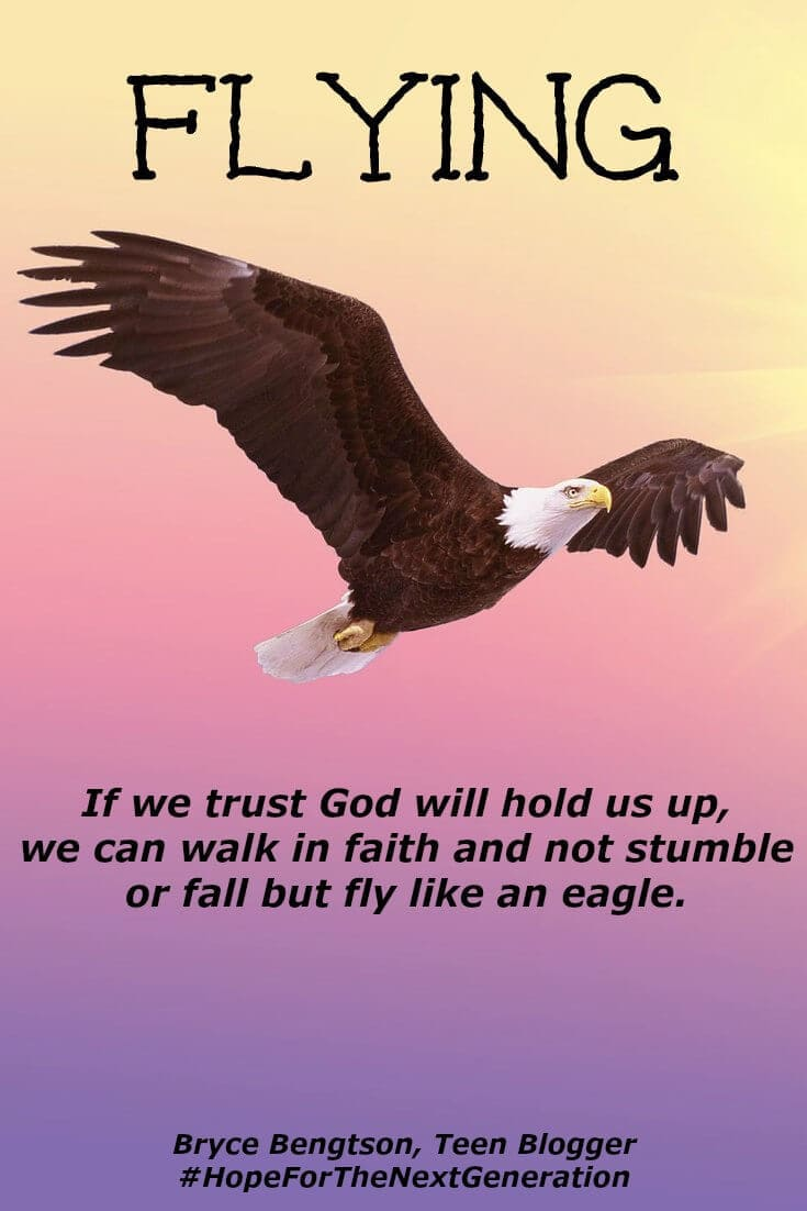 When we trust in God, we can fly like an eagle. As we trust Him to hold us up, we can walk in faith without stumbling or falling. As long as we keep our eyes on Him, He'll navigate and guide us through mountains, storms and anything standing in our way.
