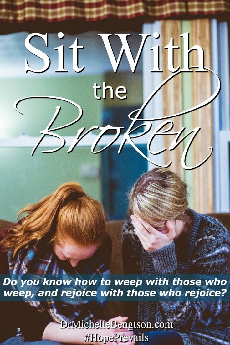 Do you know what it means to sit with the broken, weep with those who weep and rejoice with those who rejoice? Will you sit with the broken? Some day you may need someone to sit with you in your brokenness.