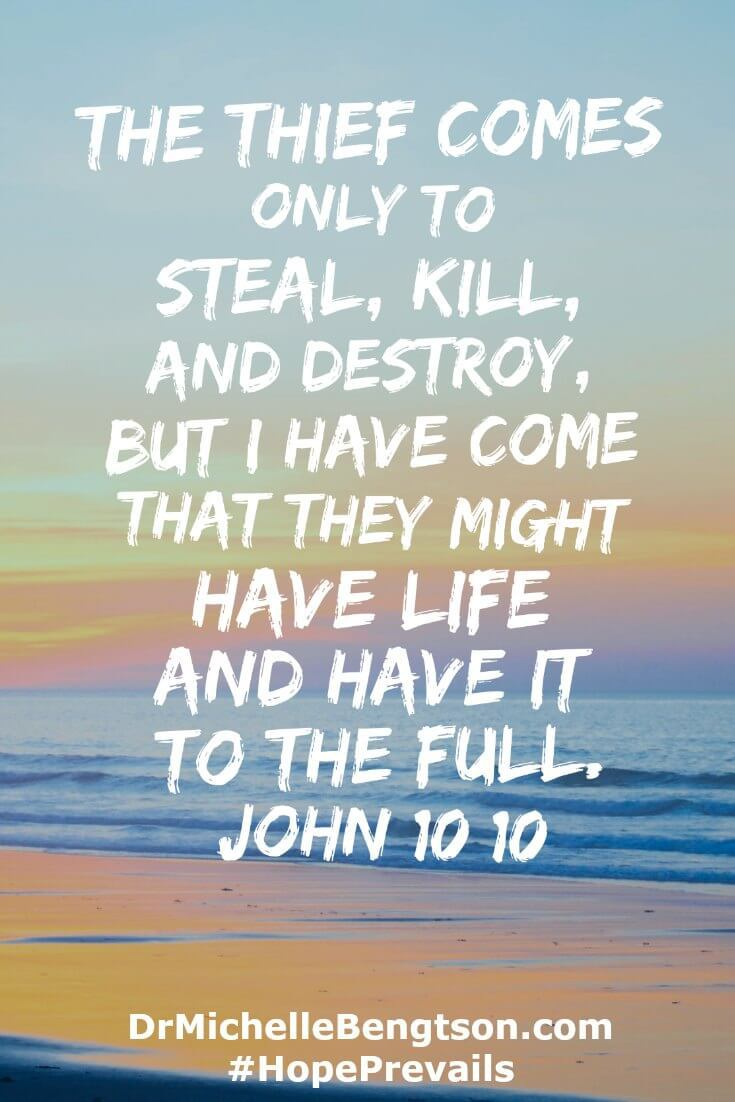 """The thief comes only to steal, kill, and destroy, but I have come that they might have life and have it to the full."" John 10:10"