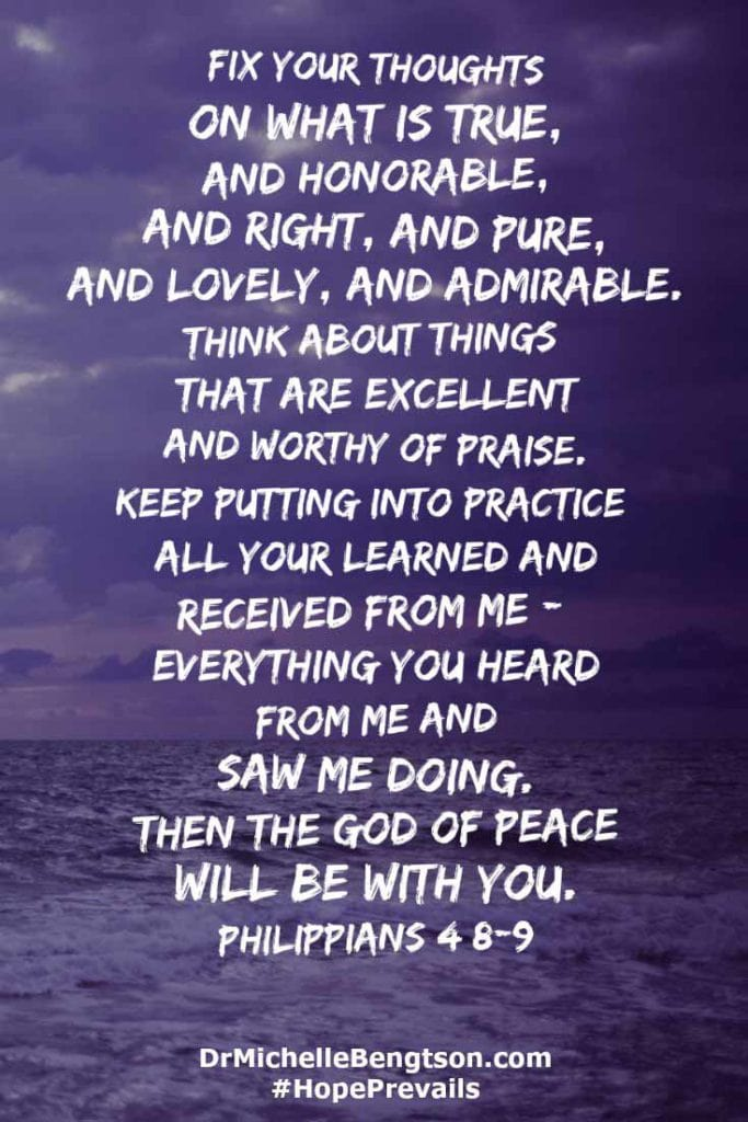 """""""Fix your thoughts on what is true, and honorable, and right, and pure, and lovely, and admirable. Think about things that are excellent and worthy of praise. Keep putting into practice all you learned and received from me — everything you heard from me and saw me doing. Then the God of peace will be with you."""" Philippians 4:8-9 Bible Verse. Scripture."""
