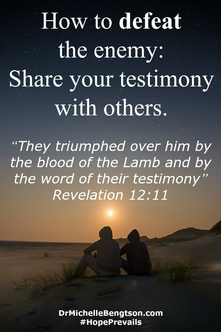 "How to defeat the enemy: share your testimony with others to encourage their faith. ""They triumphed over him by the blood of the Lamb and by the word of their testimony"" Revelation 12:11 Bible Verse"