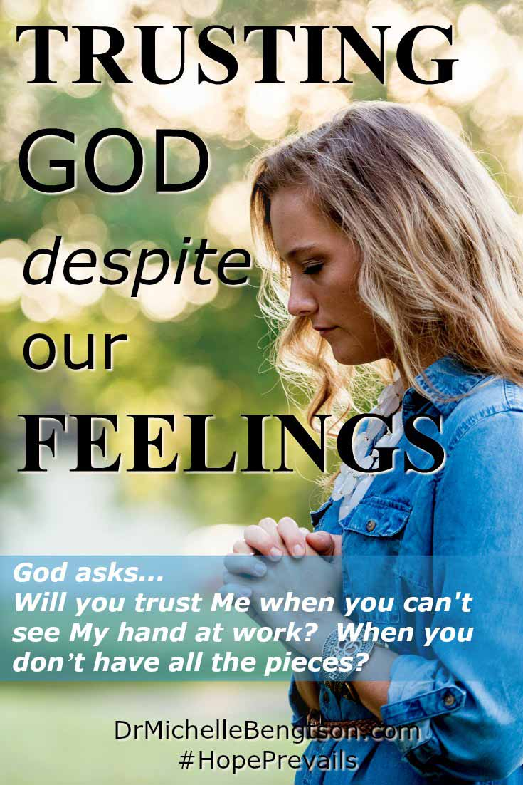 Trusting God despite our feelings is a choice we make when we face situations that have not turned out the way we hoped or prayed. Will you trust God? Will you trust God when you cannot see His hand at work? Will you trust Him through your tears?