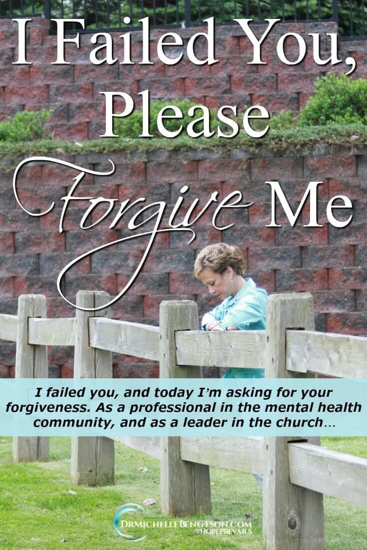 I failed you, and today I'm asking for your forgiveness. As a professional in the mental health community, and as a leader in the church, I am seeking your forgiveness because I believe that we have let you down.