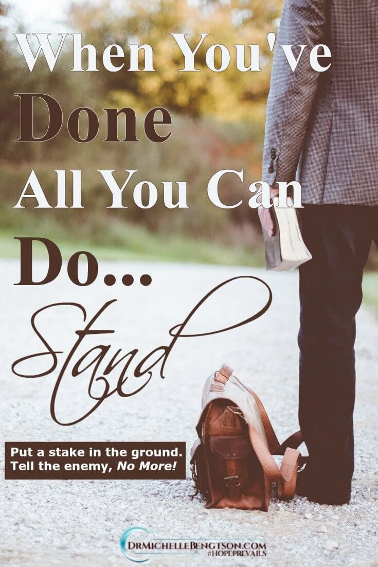 When you've done all you can do… stand. Sometimes you have to drive a stake into the ground and tell the enemy, No More!