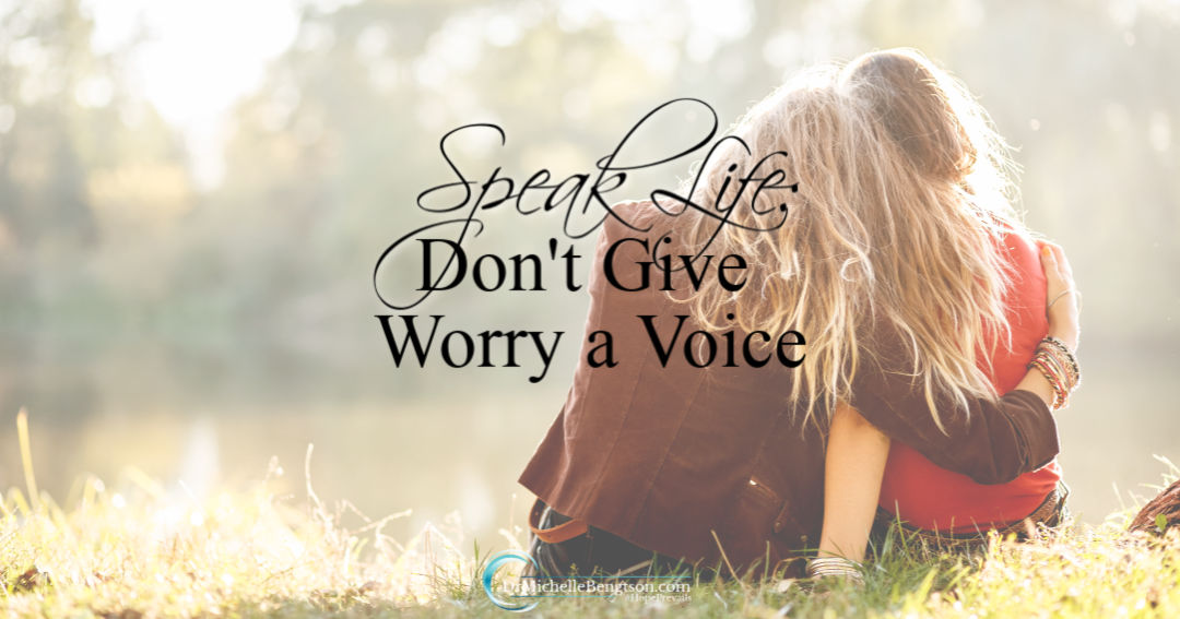 Don't give worry a voice – speak life over your situations.