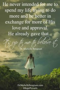 He never intended for me to spend my life trying to do more and be better in exchange for more of His love and approval. It's up to me to believe it. Dr. Michelle Bengtson. #HopePrevails