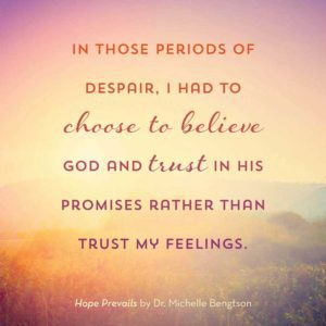 In those periods of despair I had to choose to believe God and trust in His promises rather than trust my feelings. #HopePrevails #depression