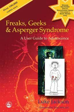Freaks, Geeks and Asperger Syndrome: A User Guide to Adolescence by Luke Jackson, an adolescent experiencing Asperger's for other adolescents.