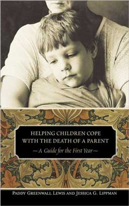 Helping Children Cope with the Death of a Parent: A Guide for the First Year shows families how to anticipate and cope with difficulties that arise and provide comfort so the child can endure the trauma.