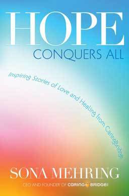 Hope Conquers All: Inspiring Stories of Love and Healing from the creator of CaringBridge, author Mehring shares some of the most touching stories from people of all ages and backgrounds as they connected to others through CaringBridge.