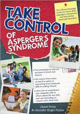 Take Control of Asperger's Syndrome: The Official Strategy Guide for Teens With Asperger's Syndrome and Nonverbal Learning Disorders, a handbook for kids and teens on how to live successfully with Asperger's Syndrome and Nonverbal Learning Disorders.