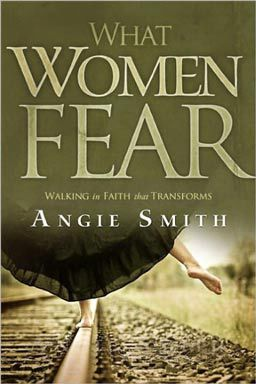 Be transformed from fear to faith with What Women FearWhat Women Fear: Walking in Faith That Transforms by Angie Smith