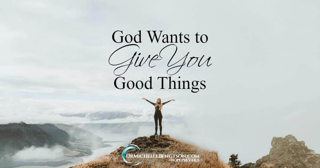 God wants to give you good things because He loves you.