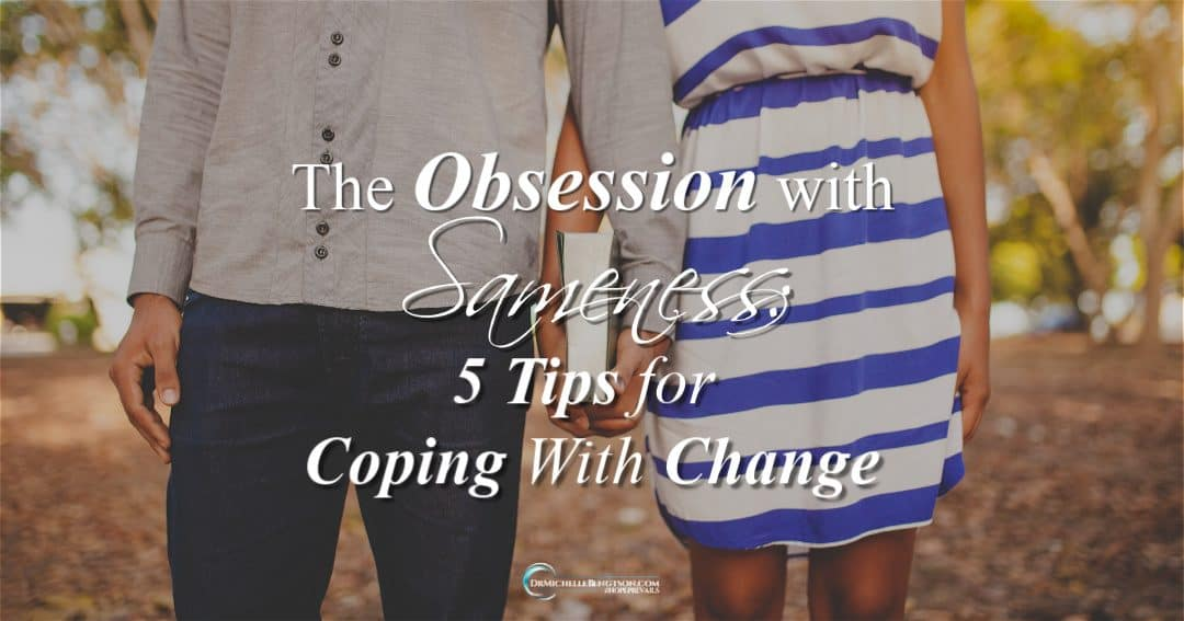 The Obsession with Sameness: 5 Tips for Coping With Change