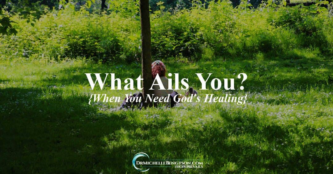 What Ails You? {When You Need God's Healing}