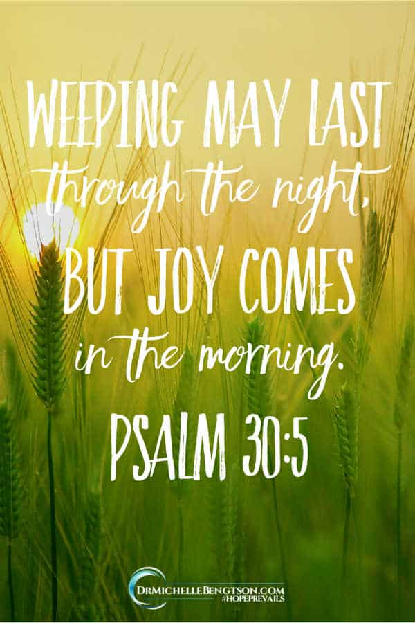 Weeping may last for a night, but God promises joy comes in the morning. Though weeping may last for the night, joy comes in the morning. Psalm 30:5