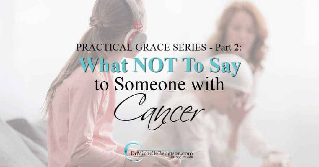 Practical Grace: What Not To Say to Someone with Cancer (Part 2) | Dr.  Michelle Bengtson