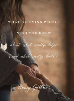 In What Grieving People Wish You Knew about What Really Helps and What Really Hurts, Nancy Guthrie shares what to say, what not to say, what to do and what to avoid when you are interacting with a grieving friend.