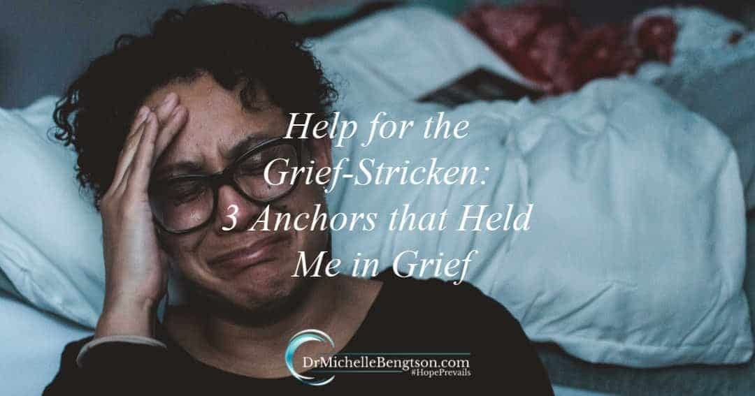 Help for the Grief-Stricken: 3 Anchors that Held Me in Grief