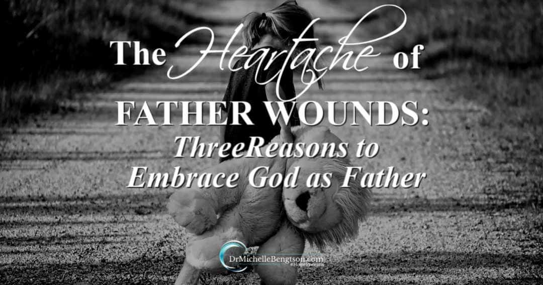 The Heartache of Father Wounds: Three Reasons to Embrace God as Father